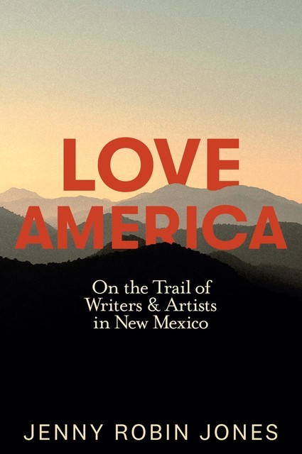 Love America: On the Trail of Writers & Artists in New Mexico, Jenny Jones