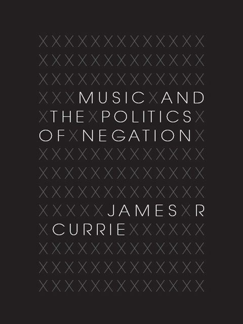 Music and the Politics of Negation, James R.Currie