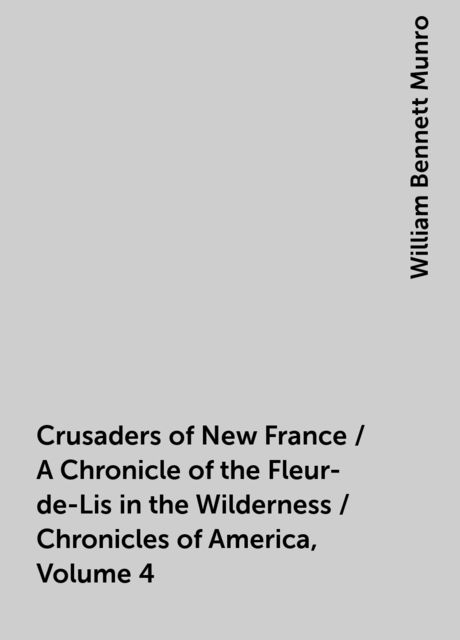 Crusaders of New France / A Chronicle of the Fleur-de-Lis in the Wilderness / Chronicles of America, Volume 4, William Bennett Munro