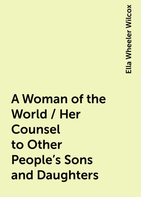 A Woman of the World / Her Counsel to Other People's Sons and Daughters, Ella Wheeler Wilcox