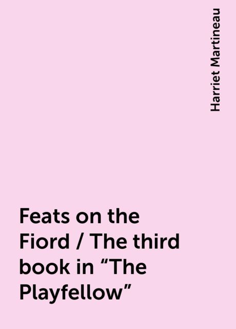 """Feats on the Fiord / The third book in """"The Playfellow"""", Harriet Martineau"""