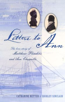 Letters to Ann The Love story of Matthew Flinders and Ann Chappelle, C Retter, S Sinclair