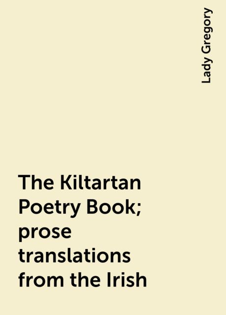 The Kiltartan Poetry Book; prose translations from the Irish, Lady Gregory