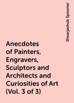 Anecdotes of Painters, Engravers, Sculptors and Architects and Curiosities of Art (Vol. 3 of 3), Shearjashub Spooner