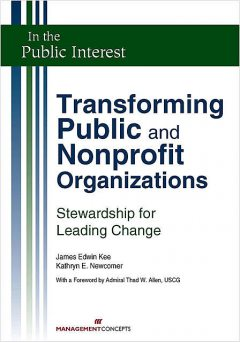 Transforming Public and Nonprofit Organizations, Kathryn E.Newcomer, MPA, James E. Kee JD