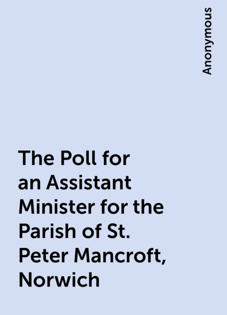 The Poll for an Assistant Minister for the Parish of St. Peter Mancroft, Norwich,