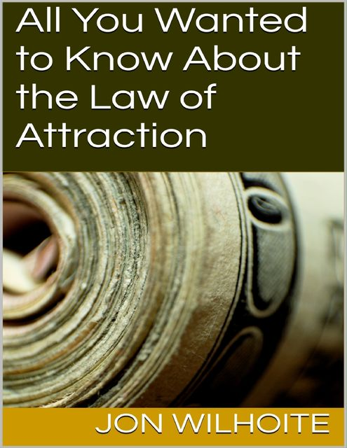 All You Wanted to Know About the Law of Attraction, Jon Wilhoite