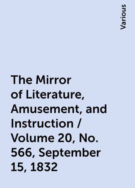 The Mirror of Literature, Amusement, and Instruction / Volume 20, No. 566, September 15, 1832, Various