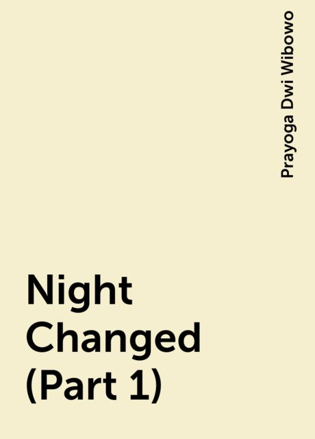 Night Changed (Part 1), Prayoga Dwi Wibowo