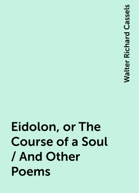 Eidolon, or The Course of a Soul / And Other Poems, Walter Richard Cassels