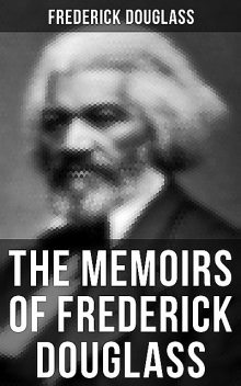 FREDERICK DOUGLASS: Narrative of the Life of Frederick Douglass, an American Slave & My Bondage and My Freedom (2 Memoirs in One Edition), Frederick Douglass