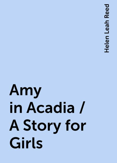 Amy in Acadia / A Story for Girls, Helen Leah Reed