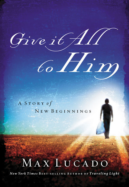 Give It All to Him, Max Lucado