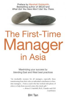 The First Time Manager in Asia. Maximizing your success by blending East and West best practices, BH Tan