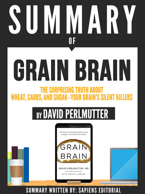 "Summary Of ""Grain Brain: The Surprising Truth About Wheat, Carbs, And Sugar – Your Brain's Silent Killer – By David Perlmutter"", Sapiens Editorial"
