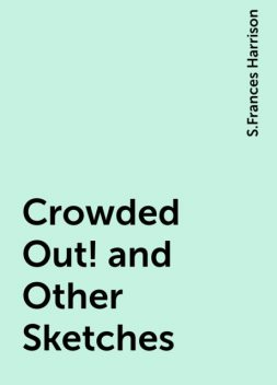 Crowded Out! and Other Sketches, S.Frances Harrison