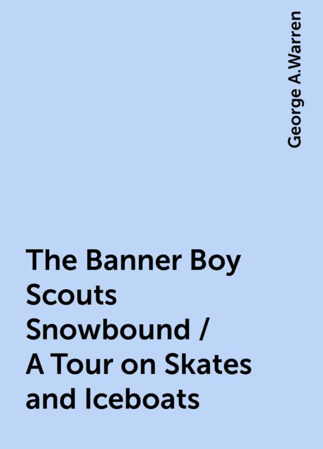 The Banner Boy Scouts Snowbound / A Tour on Skates and Iceboats, George A.Warren