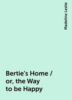 Bertie's Home / or, the Way to be Happy, Madeline Leslie