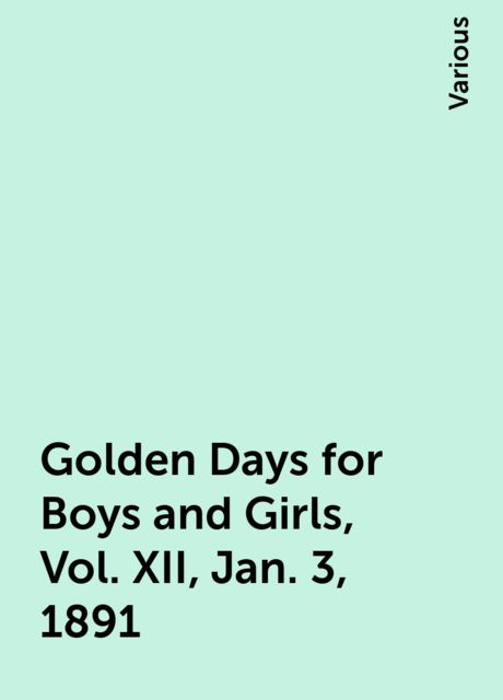 Golden Days for Boys and Girls, Vol. XII, Jan. 3, 1891, Various