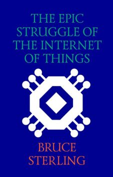 The Epic Struggle of the Internet of Things, Bruce Sterling
