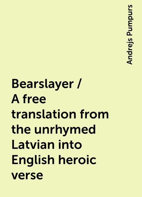 Bearslayer / A free translation from the unrhymed Latvian into English heroic verse, Andrejs Pumpurs