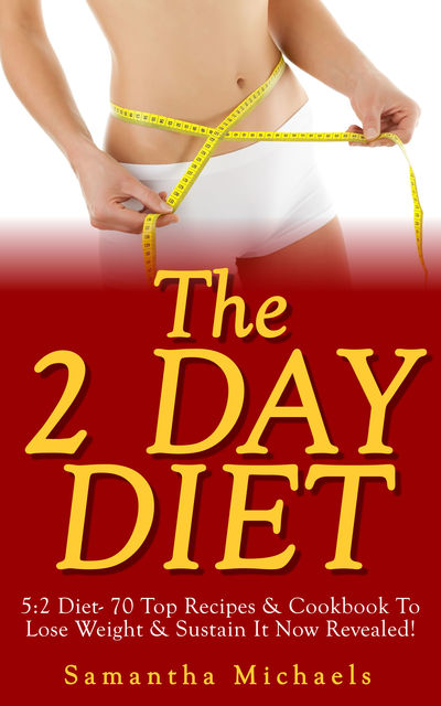 The 2 Day Diet: 5:2 Diet- 70 Top Recipes & Cookbook To Lose Weight & Sustain It Now Revealed! (Fasting Day Edition), Samantha Michaels