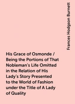 His Grace of Osmonde / Being the Portions of That Nobleman's Life Omitted in the Relation of His Lady's Story Presented to the World of Fashion under the Title of A Lady of Quality, Frances Hodgson Burnett