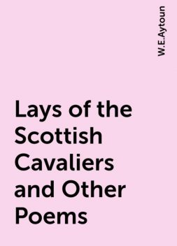 Lays of the Scottish Cavaliers and Other Poems, W.E.Aytoun