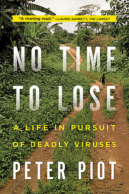 No Time to Lose: A Life in Pursuit of Deadly Viruses, Peter Piot