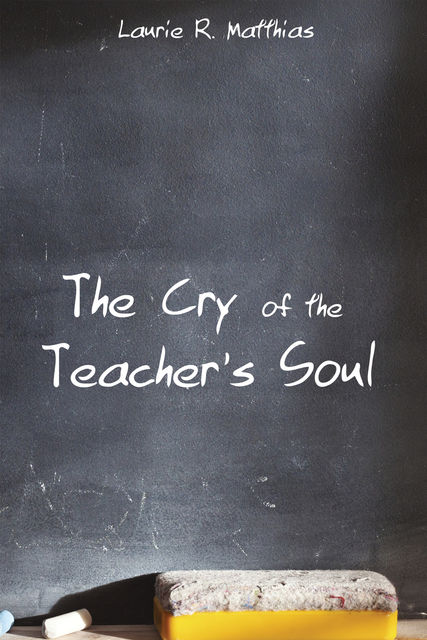 The Cry of the Teacher's Soul, Laurie R. Matthias