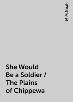 She Would Be a Soldier / The Plains of Chippewa, M.M.Noah