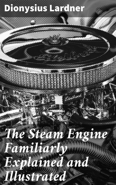 The Steam Engine Familiarly Explained and Illustrated, Dionysius Lardner