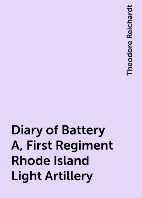 Diary of Battery A, First Regiment Rhode Island Light Artillery, Theodore Reichardt
