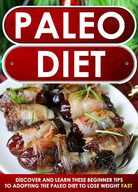 Paleo Diet: Discover And Learn These Beginner Tips To Adopting The Paleo Diet To Lose Weight FAST, Old Natural Ways