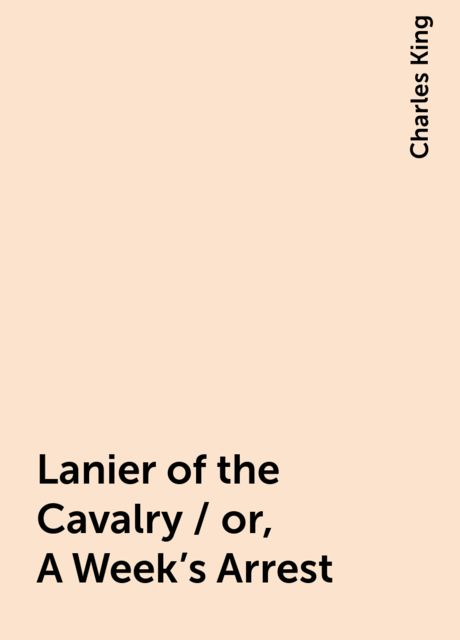 Lanier of the Cavalry / or, A Week's Arrest, Charles King