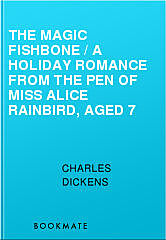 The Magic Fishbone / A Holiday Romance from the Pen of Miss Alice Rainbird, Aged 7, Charles Dickens