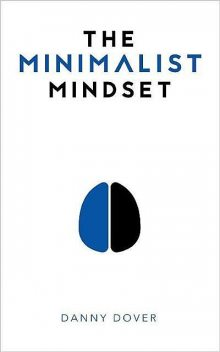 The Minimalist Mindset: The Practical Path to Making Your Passions a Priority and to Retaking Your Freedom, Danny Dover