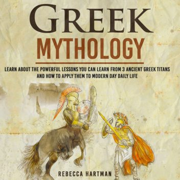 Greek Mythology – Learn About the Powerful Lessons you can Learn from 3 Ancient Greek Titans and How to Apply them to Modern Day Life, Old Natural Ways, Rebecca Hartman