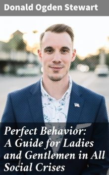 Perfect Behavior: A Guide for Ladies and Gentlemen in All Social Crises, Donald Ogden Stewart