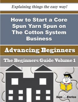 How to Start a Core Spun Yarn Spun on The Cotton System Business (Beginners Guide), Mary Christie