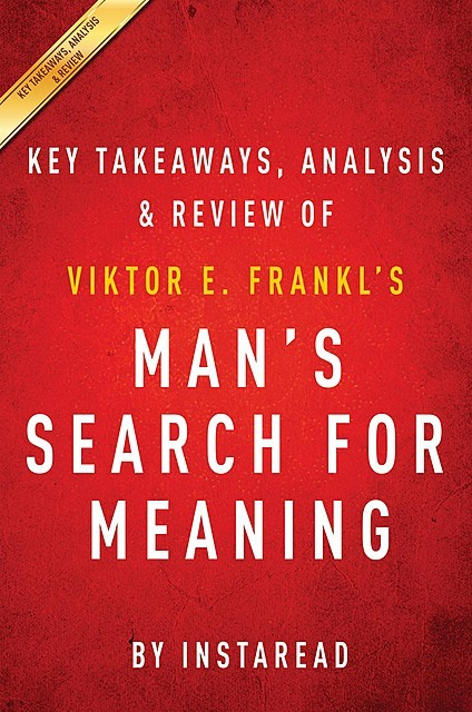 Man's Search for Meaning: by Viktor E. Frankl | Key Takeaways, Analysis & Review, Instaread