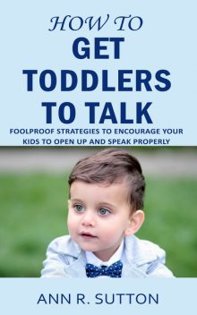 How to Get Toddlers to Talk, Ann R. Sutton