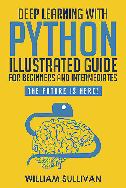 Deep Learning With Python Illustrated Guide For Beginners & Intermediates, William Sullivan