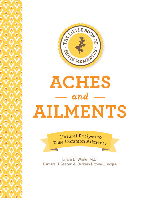 The Little Book of Home Remedies, Aches and Ailments, Linda White, Barbara Brownell Grogan, Barbara H. Seeber