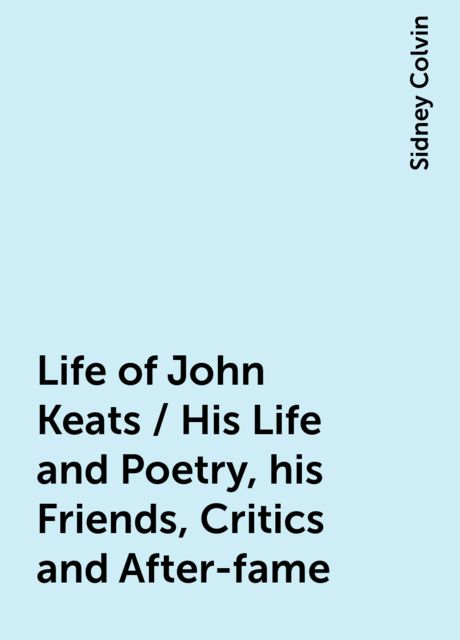 Life of John Keats / His Life and Poetry, his Friends, Critics and After-fame, Sidney Colvin