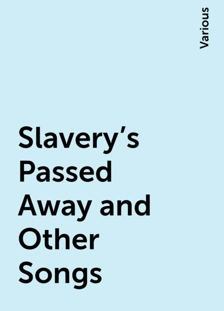 Slavery's Passed Away and Other Songs, Various
