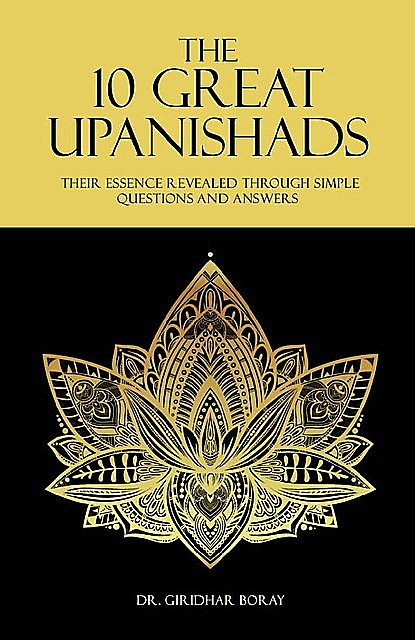 The 10 Great Upanishads: Their Essence Revealed Through Simple Questions And Answers, Giridhar Boray