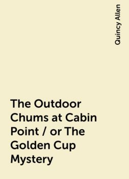 The Outdoor Chums at Cabin Point / or The Golden Cup Mystery, Quincy Allen