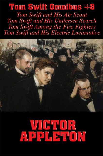 Tom Swift Omnibus #8: Tom Swift and His Air Scout, Tom Swift and His Undersea Search, Tom Swift Among the Fire Fighters, Tom Swift and His Electric Locomotive, Victor Appleton