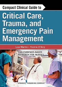 Compact Clinical Guide to Critical Care, Trauma, and Emergency Pain Management, M.S, CNS, CRNP, Yvonne M D'Arcy